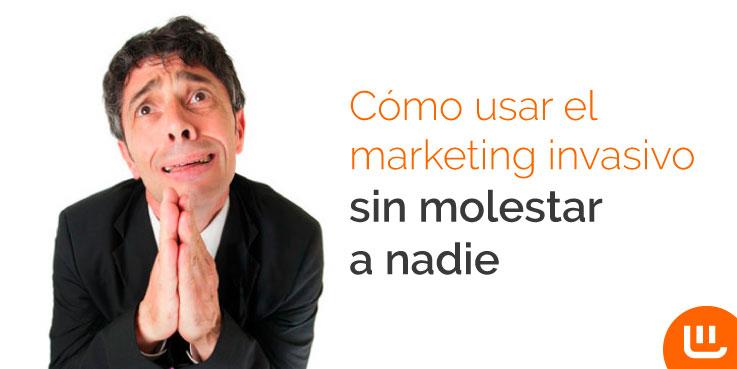 Cómo usar el marketing invasivo sin molestar a nadie