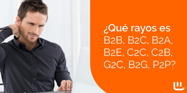 ¿Qué rayos es B2B, B2C, B2A, B2E, C2C, C2B, G2C, B2G, P2P