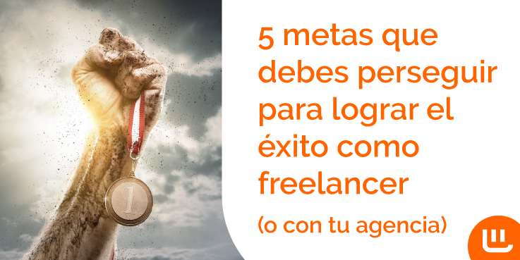 5 metas que debes perseguir para lograr el éxito como freelancer (o con tu agencia)